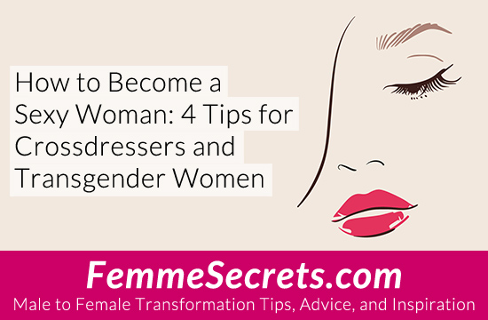 How to Become a Sexy Woman: 4 Tips for Crossdressers and Transgender Women
