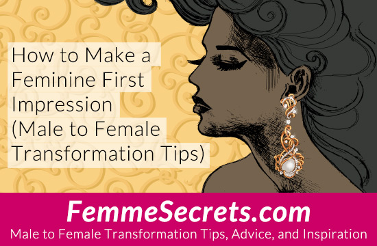 How to Make a Feminine First Impression (Male to Female Transformation Tips)