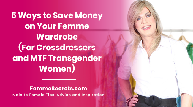 5 Ways to Save Money on Your Femme Wardrobe (For Crossdressers and MTF Transgender Women)
