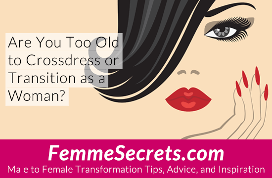 Are You Too Old to Crossdress or Transition as a Woman?
