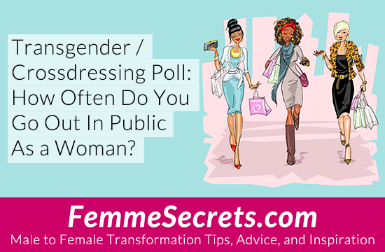 Transgender / Crossdressing Poll: How Often Do You Go Out In Public As a Woman?