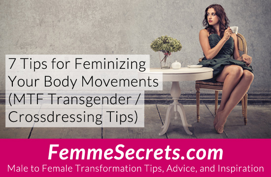 7 Tips for Feminizing Your Body Movements (MTF Transgender / Crossdressing Tips)
