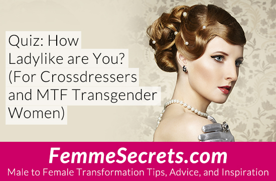 Quiz: How Ladylike are You? For Crossdressers and MTF Transgender Women)