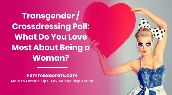 Transgender / Crossdressing Poll: What Do You Love Most About Being a Woman?