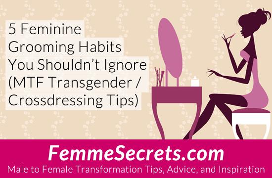 5 Feminine Grooming Habits You Shouldn't Ignore (MTF Transgender / Crossdressing Tips)