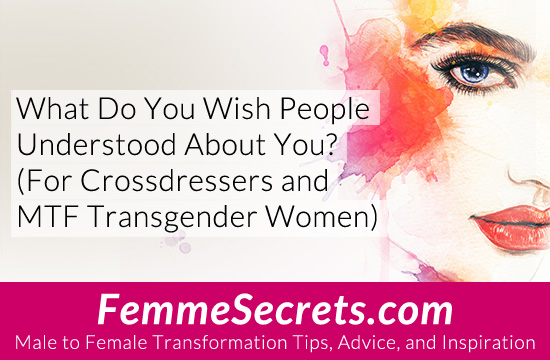 What Do You Wish People Understood About You? (For Crossdressers and MTF Transgender Women)