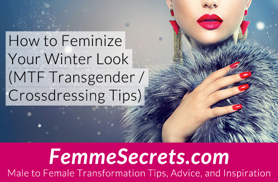 How to Feminize Your Winter Look (MTF Transgender / Crossdressing Tips)