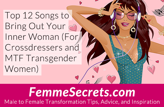 Top 12 Songs to Bring Out Your Inner Woman (For Crossdressers and MTF Transgender Women)