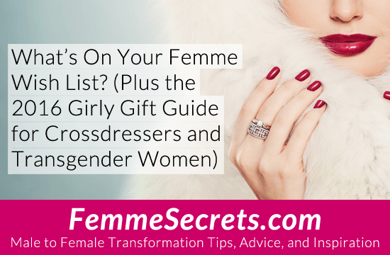 What's On Your Femme Wish List? (Plus the 2016 Girly Gift Guide for Crossdressers and Transgender Women)