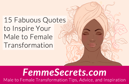 15 Fabulous Quotes to Inspire Your Male to Female Transformation