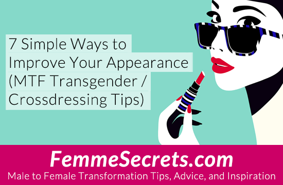7 Simple Ways to Improve Your Appearance (MTF Transgender / Crossdressing Tips)
