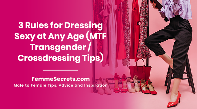 3 Rules for Dressing Sexy at Any Age (MTF Transgender / Crossdressing Tips)