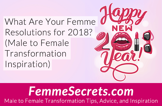What Are Your Femme Resolutions for 2018? (Male to Female Transformation Inspiration)