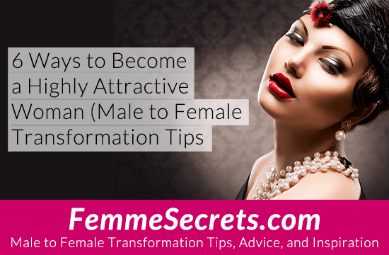 6 Ways to Become a Highly Attractive Woman (Male to Female Transformation Tips)