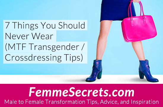 7 Things You Should Never Wear (MTF Transgender / Crossdressing Tips)