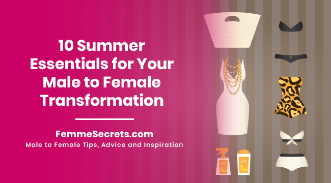 10 Summer Essentials for Your Male to Female Transformation