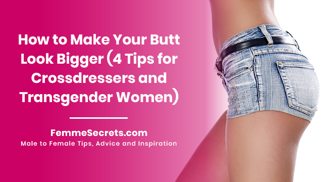 How to Make Your Butt Look Bigger (4 Tips for Crossdressers and Transgender Women)