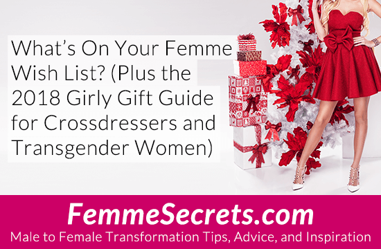 What's On Your Femme Wish List? (Plus the 2018 Girly Gift Guide for Crossdressers and Transgender Women)