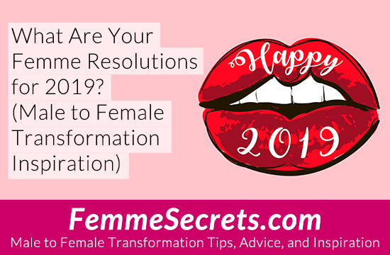 What Are Your Femme Resolutions for 2019? (Male to Female Transformation Inspiration)