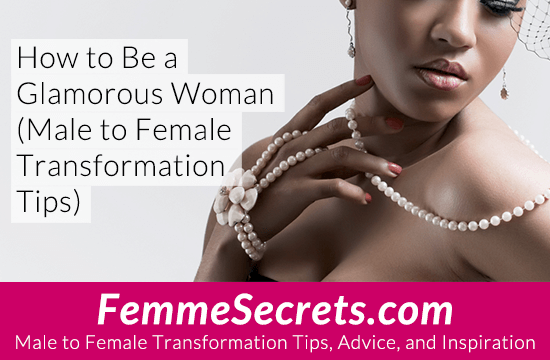 How to Be a Glamorous Woman (Male to Female Transformation Tips)