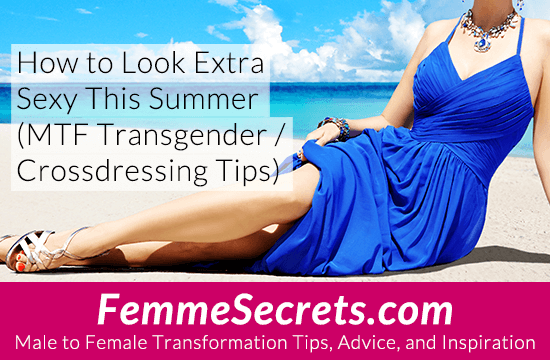 How to Look Extra Sexy This Summer (MTF Transgender / Crossdressing Tips)