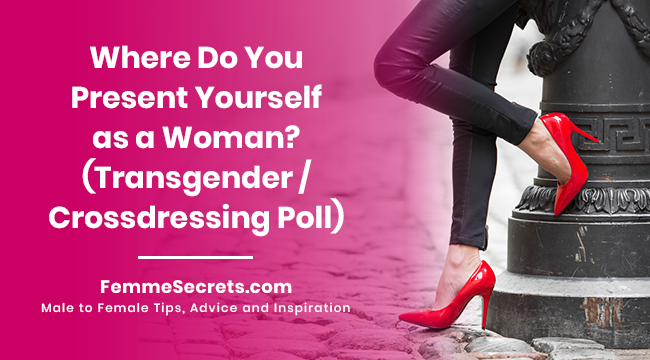 Where Do You Present Yourself as a Woman? (Transgender / Crossdressing Poll)