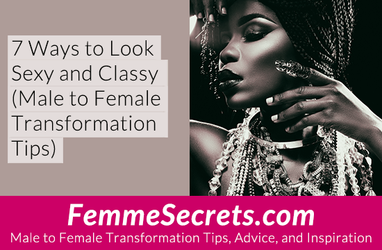 7 Ways to Look Sexy and Classy (Male to Female Transformation Tips)