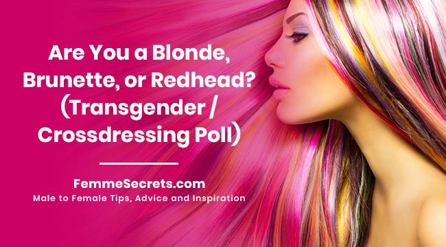 Are You a Blonde, Brunette, or Redhead? (Transgender / Crossdressing Poll)