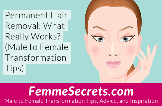 Permanent Hair Removal: What Really Works? (Male to Female Transformation Tips)