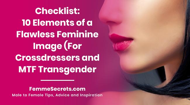 Checklist: 10 Elements of a Flawless Feminine Image (For Crossdressers and MTF Transgender Women)