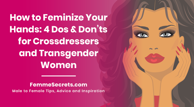 How to Feminize Your Hands: 4 Dos and Don'ts for Crossdressers and Transgender Women