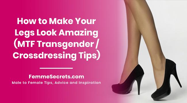 How to Make Your Legs Look Amazing (MTF Transgender / Crossdressing Tips)