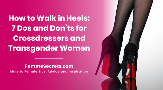 How to Walk in Heels: 7 Dos and Don'ts for Crossdressers and Transgender Women
