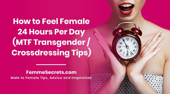 How to Feel Female 24 Hours Per Day (MTF Transgender / Crossdressing Tips)