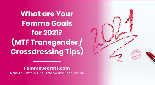 What are Your Femme Goals for 2021? (MTF Transgender / Crossdressing Tips)