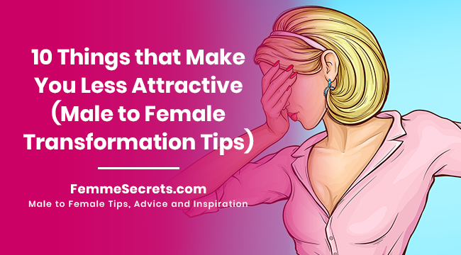 10 Things that Make You Less Attractive (Male to Female Transformation Tips)