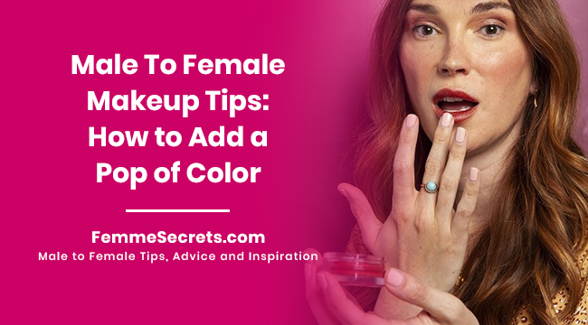 Male To Female Makeup Tips: How to Add a Pop of Color